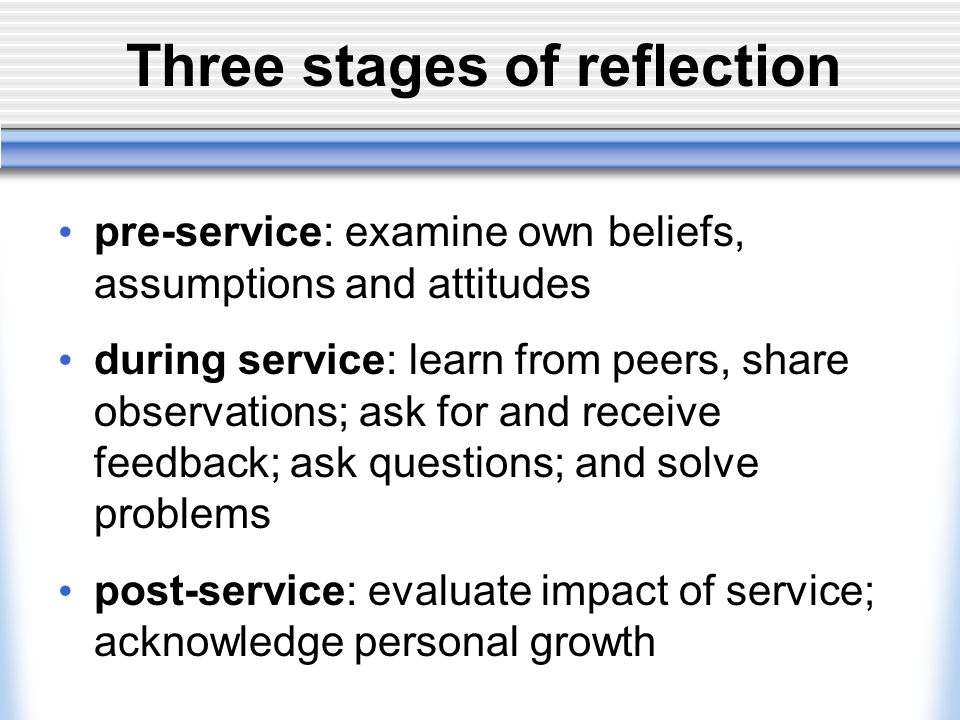 Three stages of reflection pre-service: examine own beliefs, assumptions and attitudes during service: learn from peers, share observations; ask for and receive feedback; ask questions; and solve problems post-service: evaluate impact of service; acknowledge personal growth