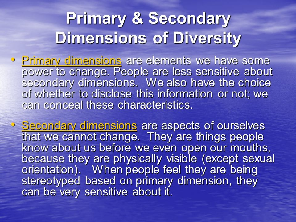 Primary dimensions are elements we have some power to change. People are less sensitive about secondary dimensions. We also have the choice of whether