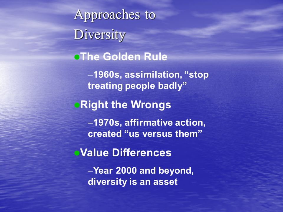 Approaches to Diversity The Golden Rule –1960s, assimilation, stop treating people badly Right the Wrongs –1970s, affirmative action, created us versu