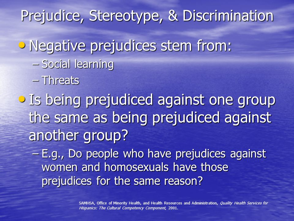 Prejudice, Stereotype, & Discrimination Negative prejudices stem from: Negative prejudices stem from: –Social learning –Threats Is being prejudiced against one group the same as being prejudiced against another group.