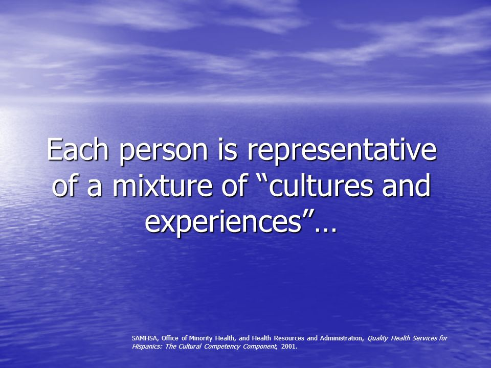 Each person is representative of a mixture of cultures and experiences… SAMHSA, Office of Minority Health, and Health Resources and Administration, Quality Health Services for Hispanics: The Cultural Competency Component, 2001.