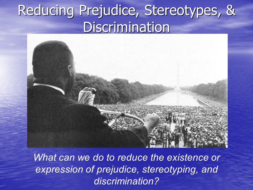 Reducing Prejudice, Stereotypes, & Discrimination What can we do to reduce the existence or expression of prejudice, stereotyping, and discrimination?