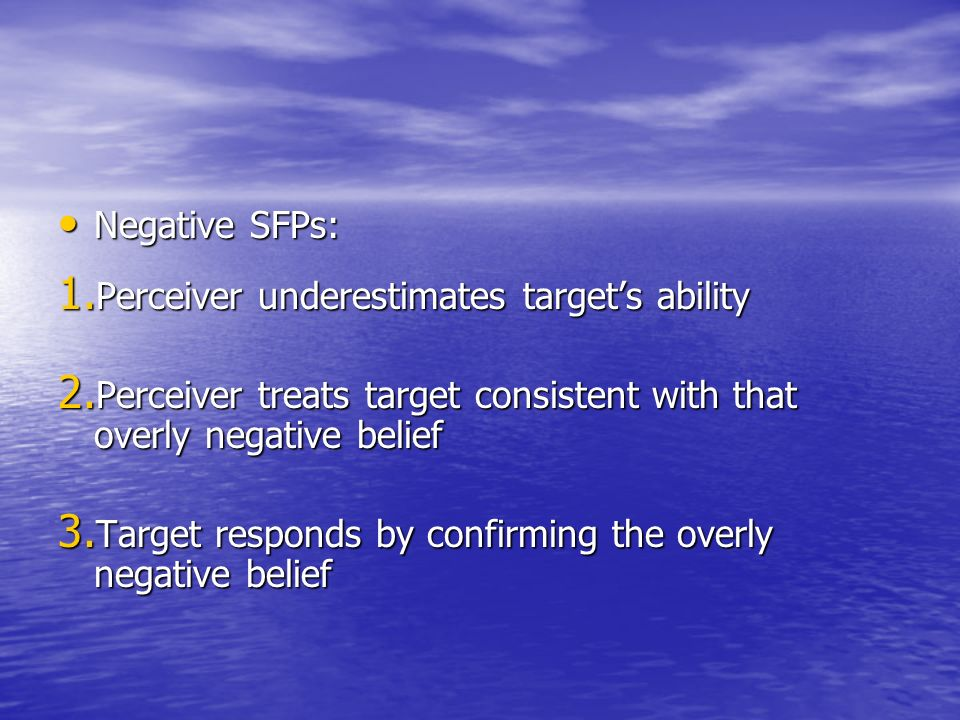 Negative SFPs: Negative SFPs: 1. Perceiver underestimates targets ability 2. Perceiver treats target consistent with that overly negative belief 3. Ta