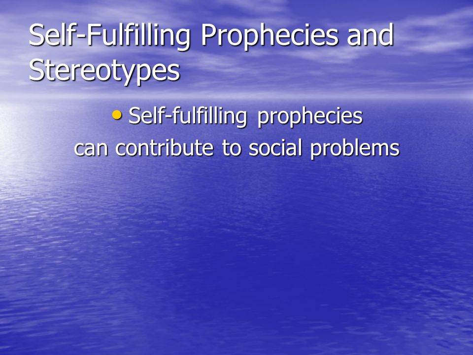Self-Fulfilling Prophecies and Stereotypes Self-fulfilling prophecies Self-fulfilling prophecies can contribute to social problems
