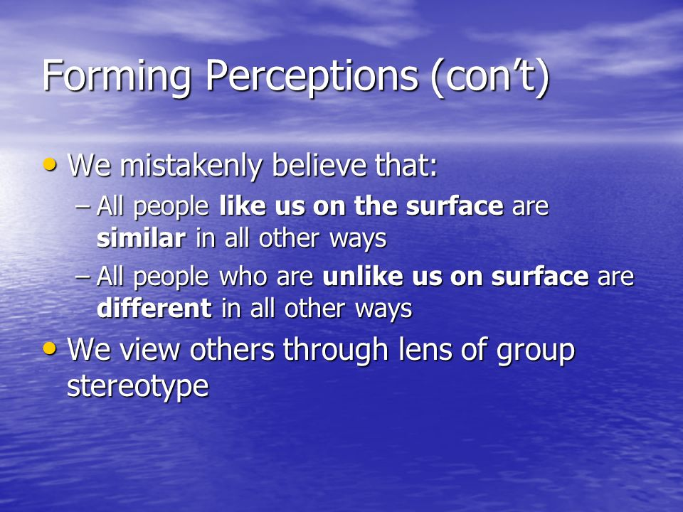 Forming Perceptions (cont) We mistakenly believe that: We mistakenly believe that: –All people like us on the surface are similar in all other ways –All people who are unlike us on surface are different in all other ways We view others through lens of group stereotype We view others through lens of group stereotype