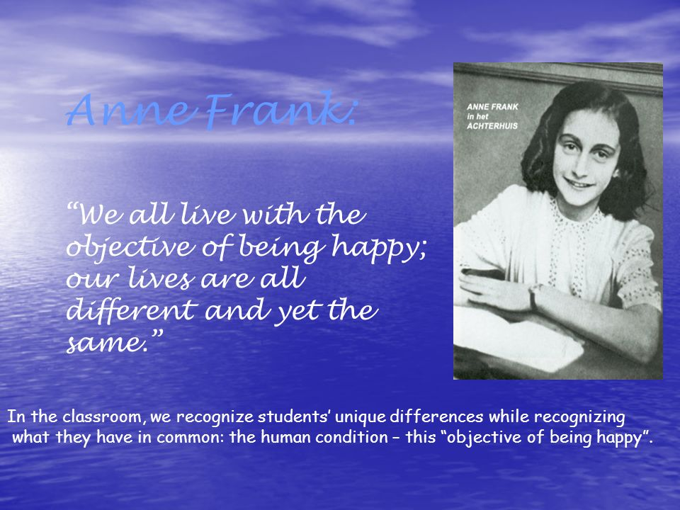 Anne Frank: We all live with the objective of being happy; our lives are all different and yet the same.