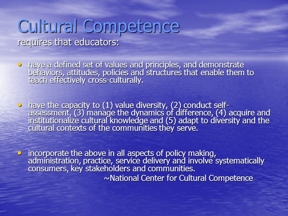 Cultural Competence requires that educators: have a defined set of values and principles, and demonstrate behaviors, attitudes, policies and structures that enable them to teach effectively cross-culturally.