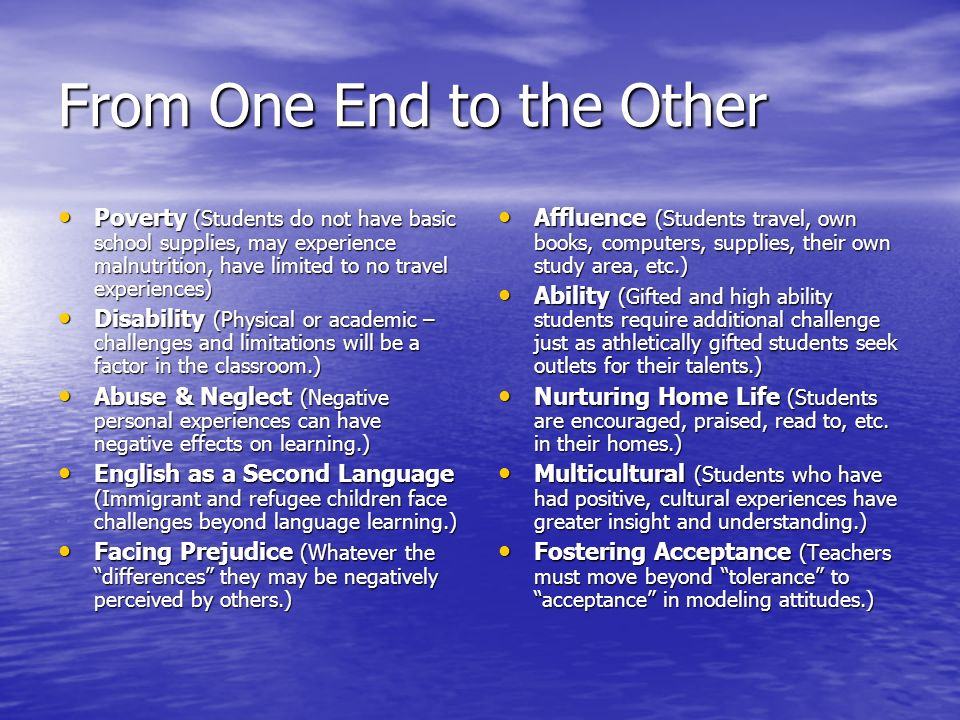 From One End to the Other Poverty (Students do not have basic school supplies, may experience malnutrition, have limited to no travel experiences) Poverty (Students do not have basic school supplies, may experience malnutrition, have limited to no travel experiences) Disability (Physical or academic – challenges and limitations will be a factor in the classroom.) Disability (Physical or academic – challenges and limitations will be a factor in the classroom.) Abuse & Neglect (Negative personal experiences can have negative effects on learning.) Abuse & Neglect (Negative personal experiences can have negative effects on learning.) English as a Second Language (Immigrant and refugee children face challenges beyond language learning.) English as a Second Language (Immigrant and refugee children face challenges beyond language learning.) Facing Prejudice (Whatever the differences they may be negatively perceived by others.) Facing Prejudice (Whatever the differences they may be negatively perceived by others.) Affluence (Students travel, own books, computers, supplies, their own study area, etc.) Affluence (Students travel, own books, computers, supplies, their own study area, etc.) Ability (Gifted and high ability students require additional challenge just as athletically gifted students seek outlets for their talents.) Ability (Gifted and high ability students require additional challenge just as athletically gifted students seek outlets for their talents.) Nurturing Home Life (Students are encouraged, praised, read to, etc.