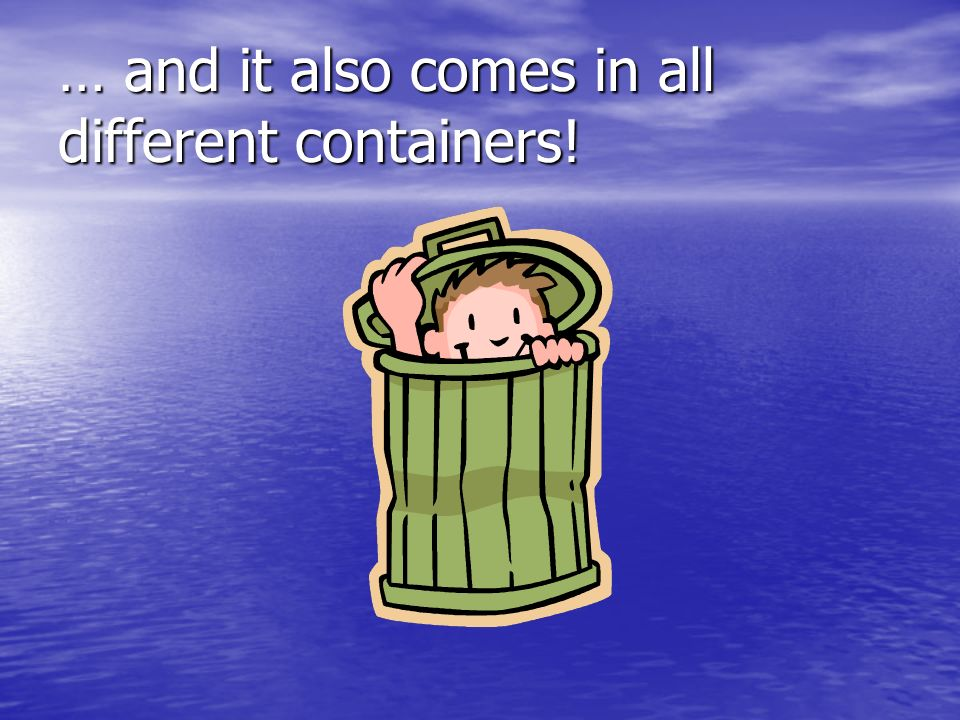 … and it also comes in all different containers!