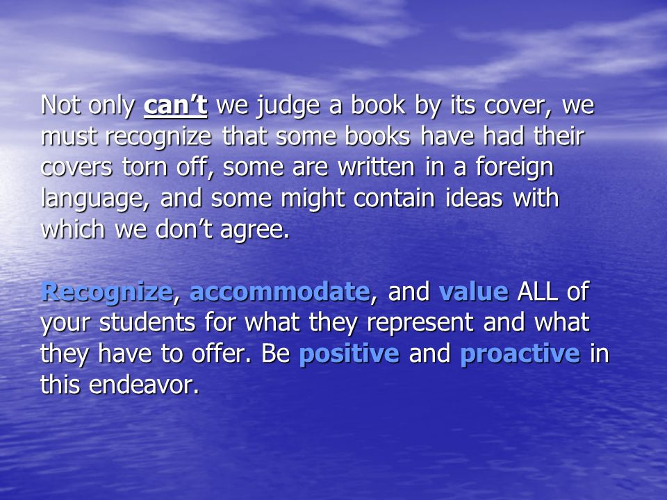 Not only cant we judge a book by its cover, we must recognize that some books have had their covers torn off, some are written in a foreign language, and some might contain ideas with which we dont agree.