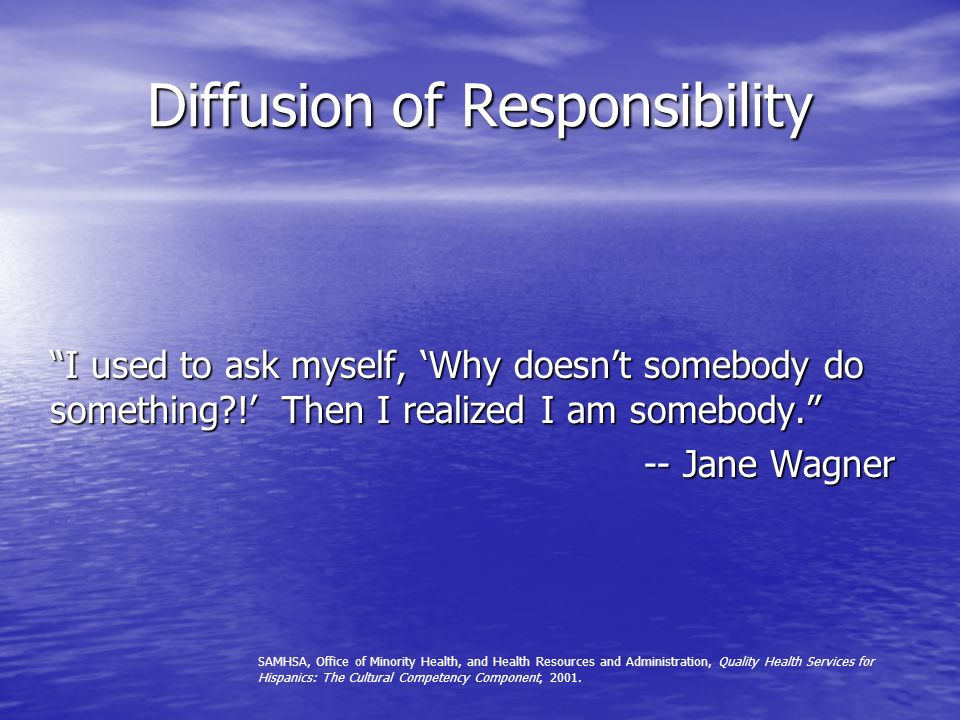 Diffusion of Responsibility I used to ask myself, Why doesnt somebody do something?! Then I realized I am somebody. -- Jane Wagner SAMHSA, Office of M