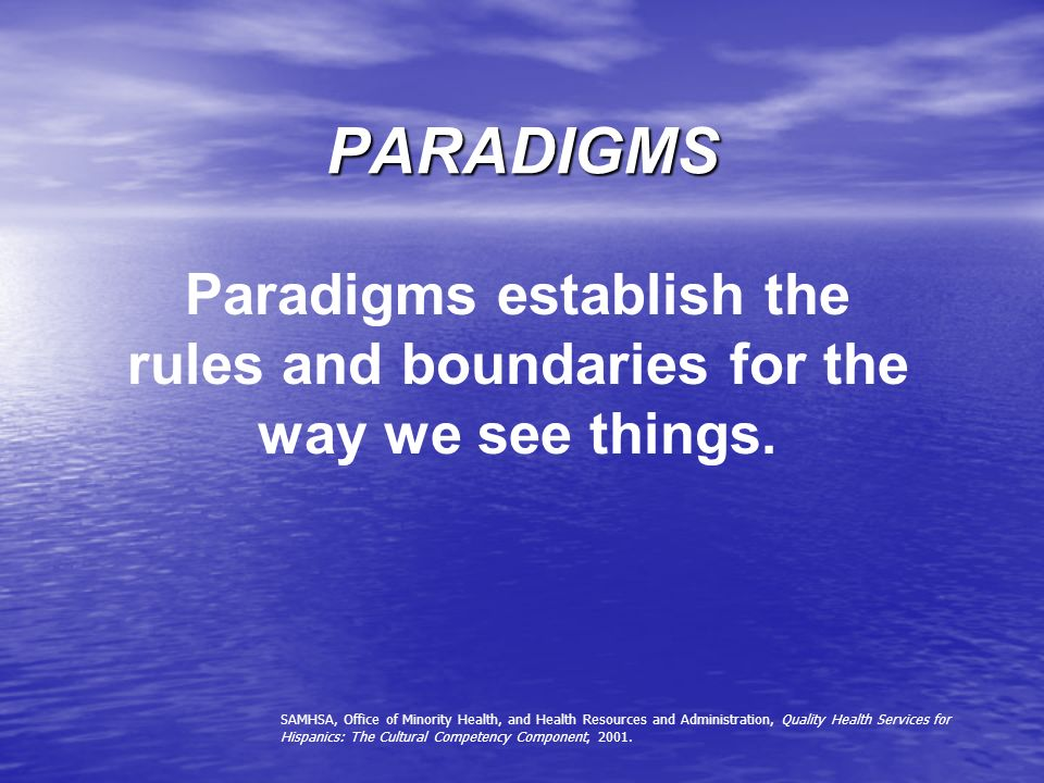 PARADIGMS Paradigms establish the rules and boundaries for the way we see things. SAMHSA, Office of Minority Health, and Health Resources and Administ