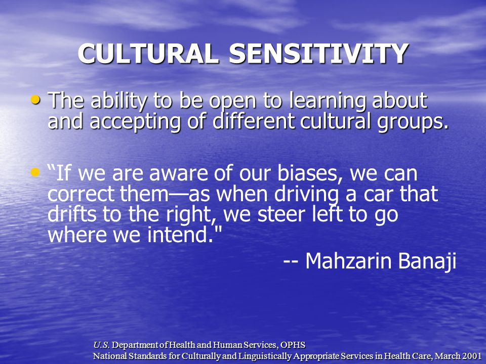 CULTURAL SENSITIVITY The ability to be open to learning about and accepting of different cultural groups. If we are aware of our biases, we can correc
