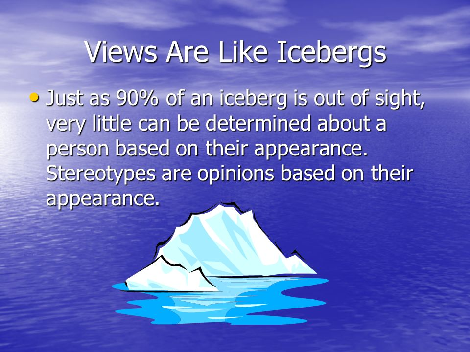 Views Are Like Icebergs Just as 90% of an iceberg is out of sight, very little can be determined about a person based on their appearance. Stereotypes