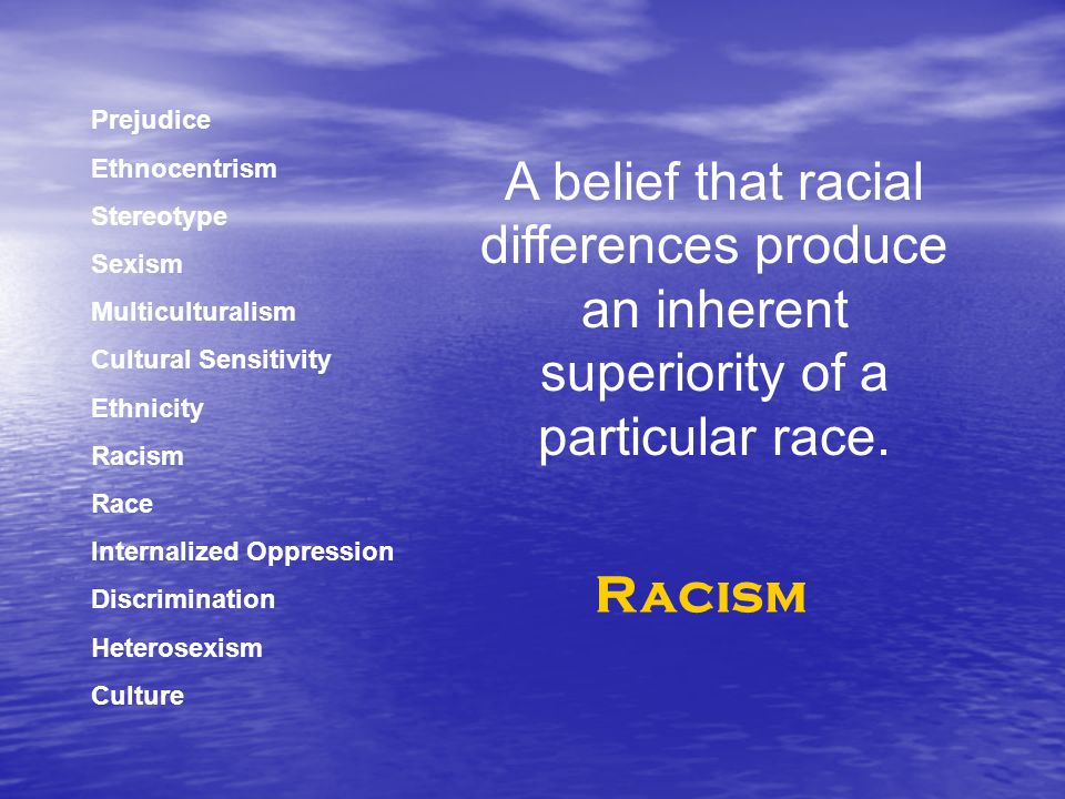 Prejudice Ethnocentrism Stereotype Sexism Multiculturalism Cultural Sensitivity Ethnicity Racism Race Internalized Oppression Discrimination Heterosexism Culture A belief that racial differences produce an inherent superiority of a particular race.