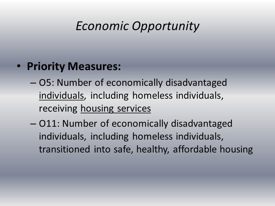 Priority Measures: – O5: Number of economically disadvantaged individuals, including homeless individuals, receiving housing services – O11: Number of economically disadvantaged individuals, including homeless individuals, transitioned into safe, healthy, affordable housing Economic Opportunity