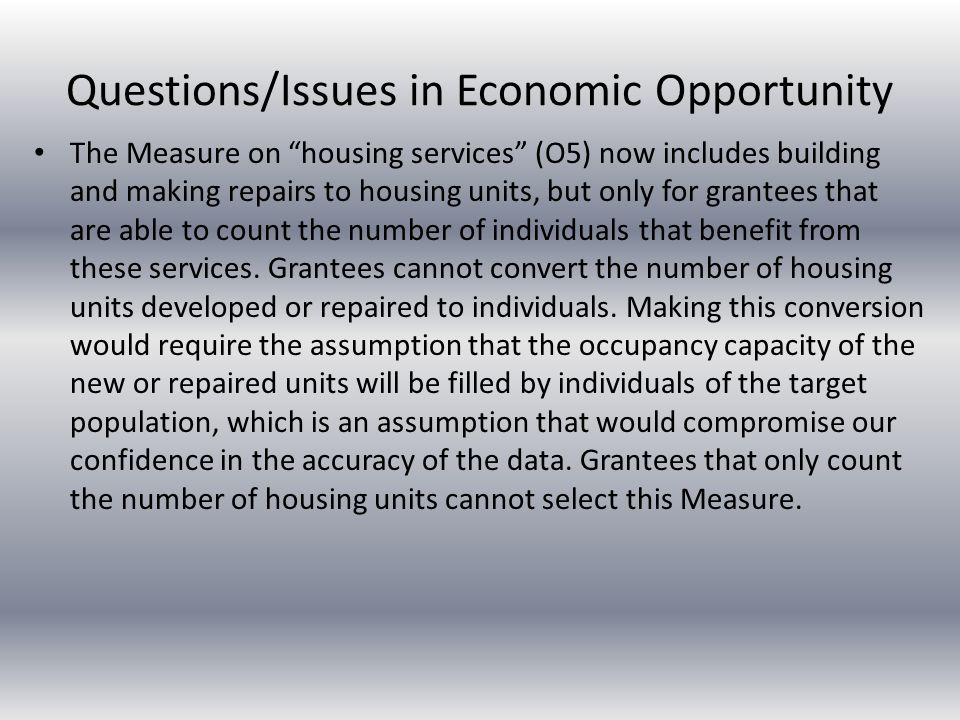 Questions/Issues in Economic Opportunity The Measure on housing services (O5) now includes building and making repairs to housing units, but only for grantees that are able to count the number of individuals that benefit from these services.