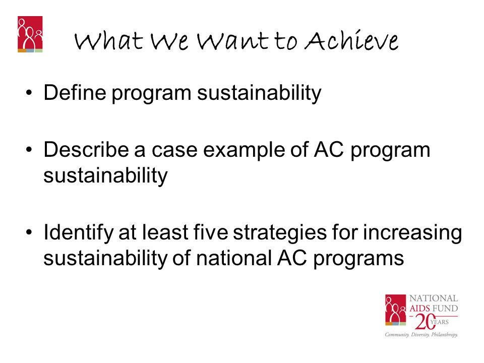 What is Sustainability? The ability of an organization or program to continue and thrive.
