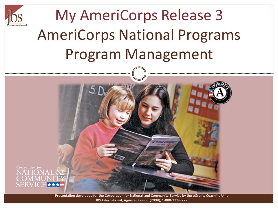 My AmeriCorps Release 3 AmeriCorps National Programs Program Management Presentation developed for the Corporation for National and Community Service by the eGrants Coaching Unit JBS International, Aguirre Division (2008);