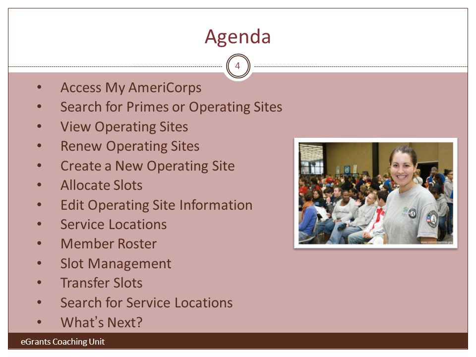 Agenda 4 Access My AmeriCorps Search for Primes or Operating Sites View Operating Sites Renew Operating Sites Create a New Operating Site Allocate Slots Edit Operating Site Information Service Locations Member Roster Slot Management Transfer Slots Search for Service Locations What s Next.