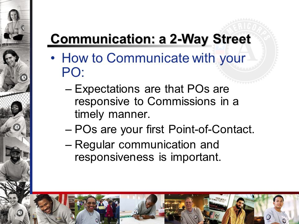 Communication: a 2-Way Street How to Communicate with your PO: –Expectations are that POs are responsive to Commissions in a timely manner.