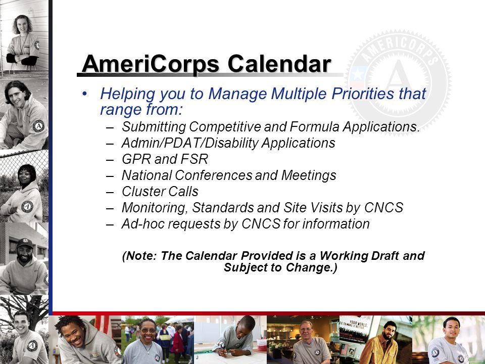 AmeriCorps Calendar Helping you to Manage Multiple Priorities that range from: –Submitting Competitive and Formula Applications. –Admin/PDAT/Disabilit