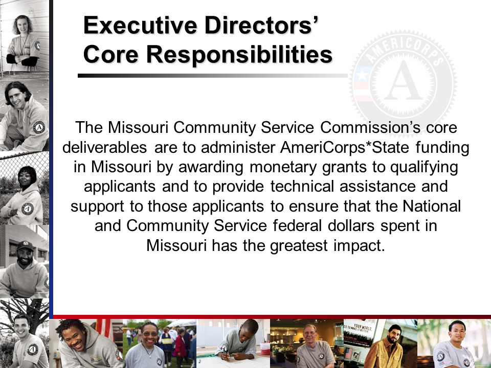 Executive Directors Core Responsibilities The Missouri Community Service Commissions core deliverables are to administer AmeriCorps*State funding in M