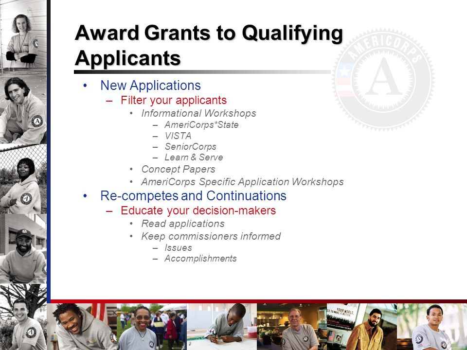 Award Grants to Qualifying Applicants New Applications –Filter your applicants Informational Workshops –AmeriCorps*State –VISTA –SeniorCorps –Learn & Serve Concept Papers AmeriCorps Specific Application Workshops Re-competes and Continuations –Educate your decision-makers Read applications Keep commissioners informed –Issues –Accomplishments