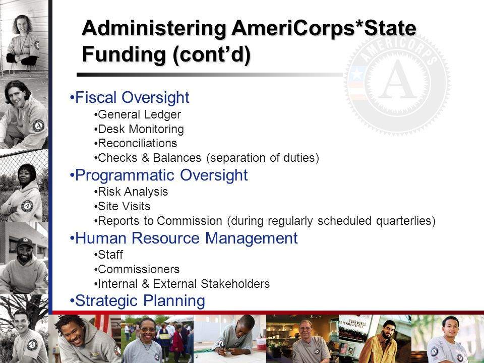 Fiscal Oversight General Ledger Desk Monitoring Reconciliations Checks & Balances (separation of duties) Programmatic Oversight Risk Analysis Site Visits Reports to Commission (during regularly scheduled quarterlies) Human Resource Management Staff Commissioners Internal & External Stakeholders Strategic Planning Administering AmeriCorps*State Funding (contd)