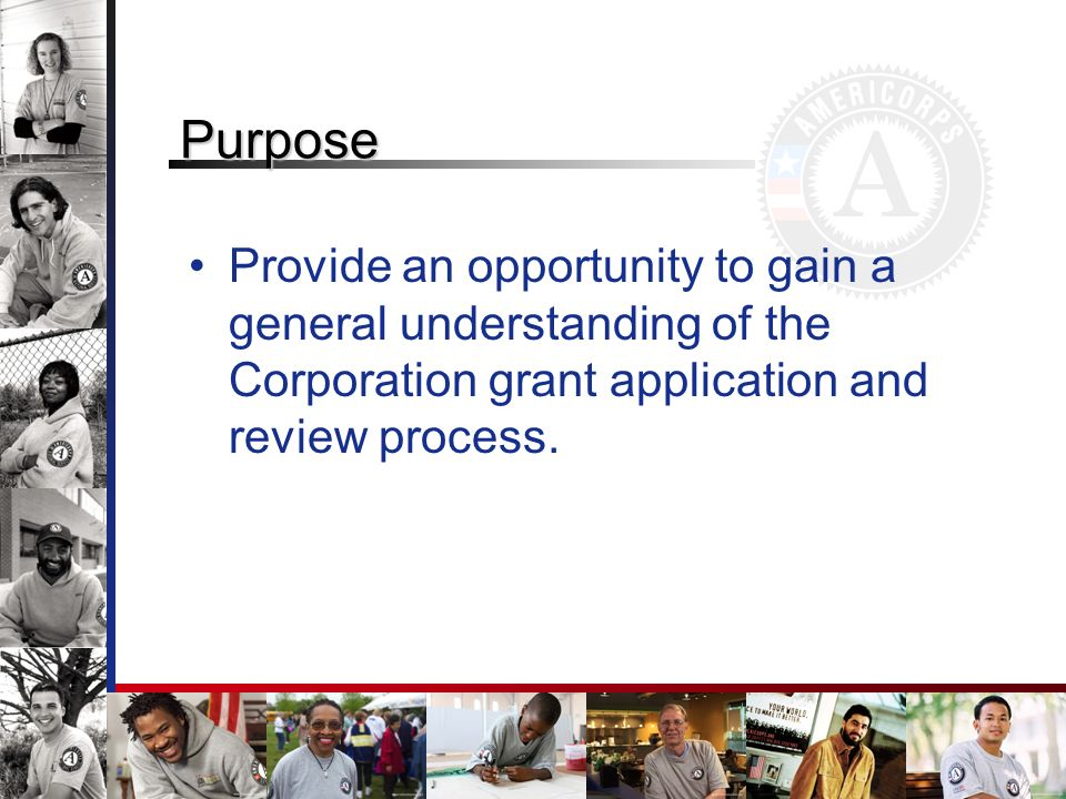 Purpose Provide an opportunity to gain a general understanding of the Corporation grant application and review process.