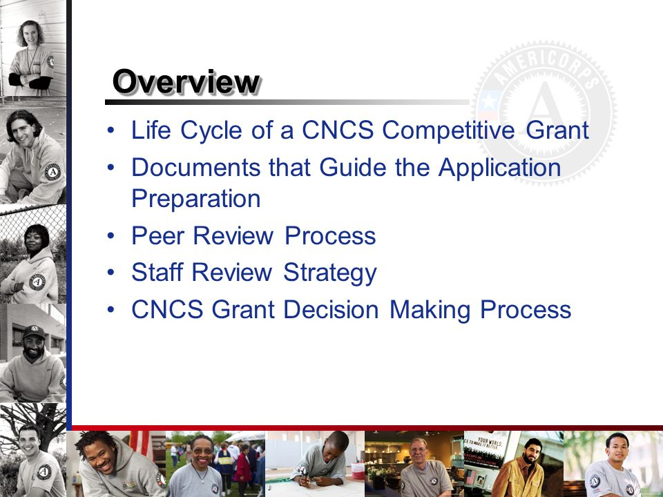 Life Cycle of a CNCS Competitive Grant Documents that Guide the Application Preparation Peer Review Process Staff Review Strategy CNCS Grant Decision Making Process OverviewOverview