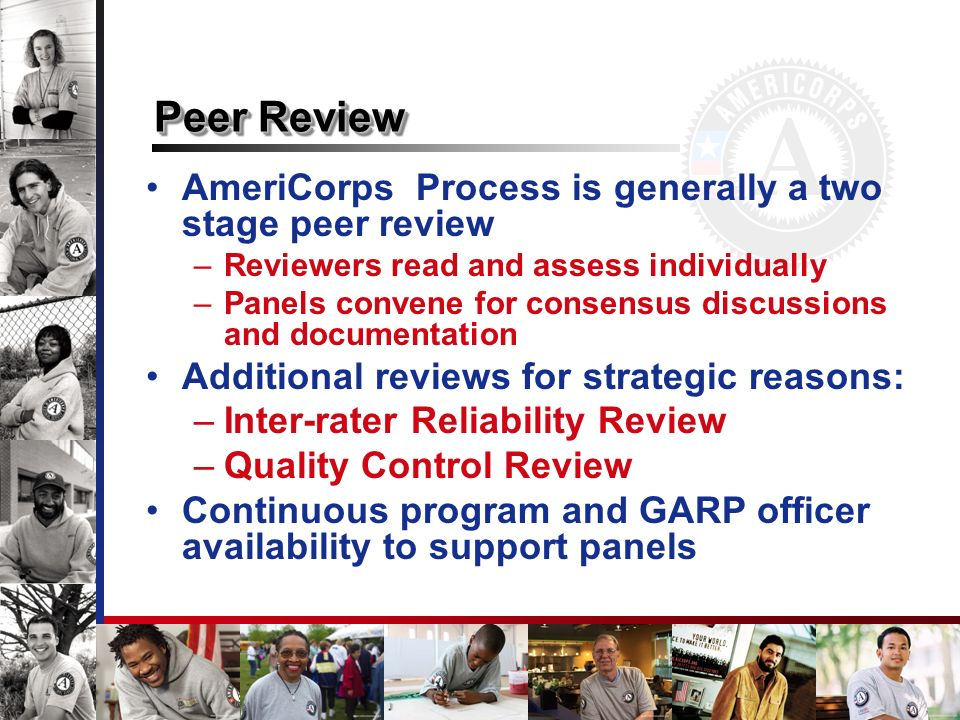 Peer Review AmeriCorps Process is generally a two stage peer review –Reviewers read and assess individually –Panels convene for consensus discussions and documentation Additional reviews for strategic reasons: –Inter-rater Reliability Review –Quality Control Review Continuous program and GARP officer availability to support panels