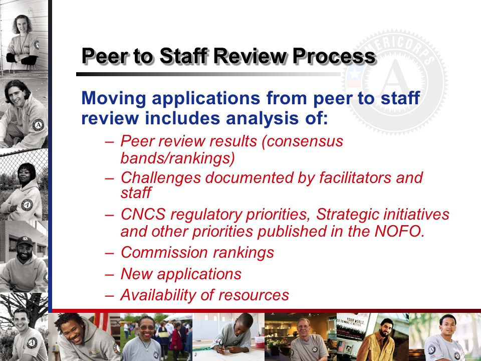 Moving applications from peer to staff review includes analysis of: –Peer review results (consensus bands/rankings) –Challenges documented by facilitators and staff –CNCS regulatory priorities, Strategic initiatives and other priorities published in the NOFO.