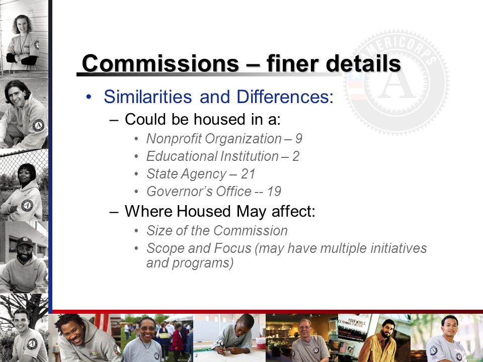 Commissions – finer details Similarities and Differences: –Could be housed in a: Nonprofit Organization – 9 Educational Institution – 2 State Agency – 21 Governors Office -- 19 –Where Housed May affect: Size of the Commission Scope and Focus (may have multiple initiatives and programs)
