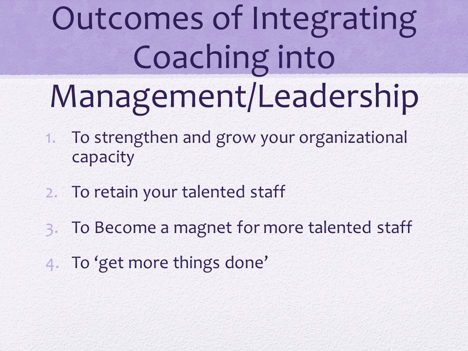 Outcomes of Integrating Coaching into Management/Leadership 1.To strengthen and grow your organizational capacity 2.To retain your talented staff 3.To Become a magnet for more talented staff 4.To get more things done