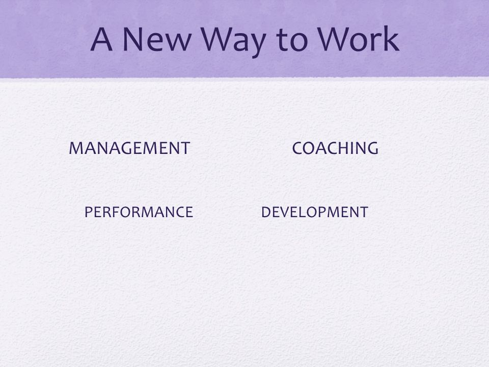 A New Way to Work MANAGEMENTCOACHING PERFORMANCE DEVELOPMENT