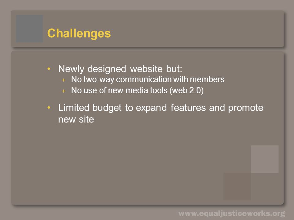 Challenges Newly designed website but: + No two-way communication with members + No use of new media tools (web 2.0) Limited budget to expand features and promote new site