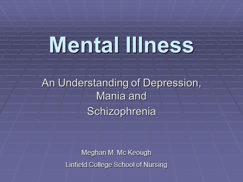 Mental Illness An Understanding of Depression, Mania and Schizophrenia Meghan M. Mc Keough Linfield College School of Nursing