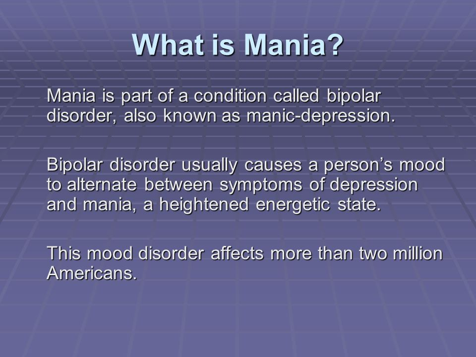 What is Mania? Mania is part of a condition called bipolar disorder, also known as manic-depression. Bipolar disorder usually causes a persons mood to
