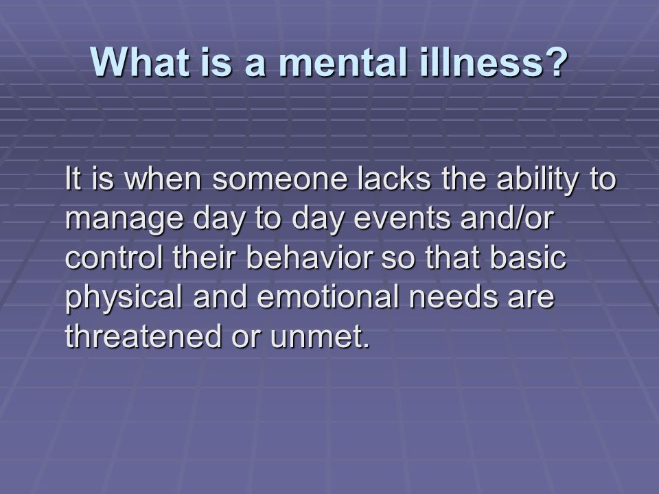 What is a mental illness? It is when someone lacks the ability to manage day to day events and/or control their behavior so that basic physical and em