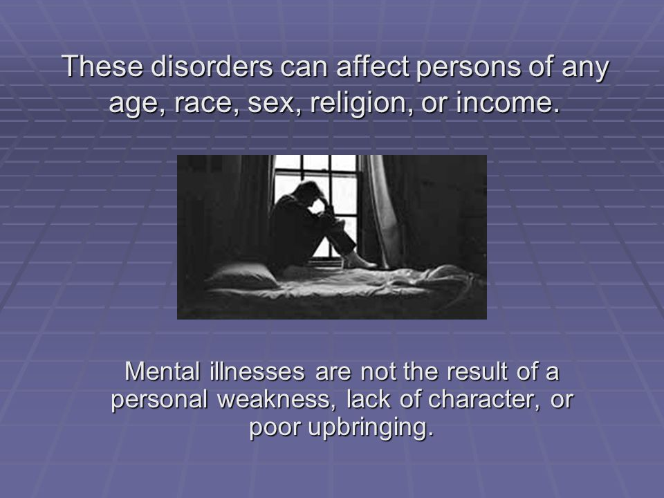 Mental illnesses are not the result of a personal weakness, lack of character, or poor upbringing. These disorders can affect persons of any age, race