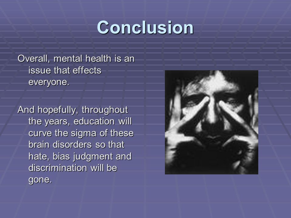 Conclusion Overall, mental health is an issue that effects everyone. And hopefully, throughout the years, education will curve the sigma of these brai