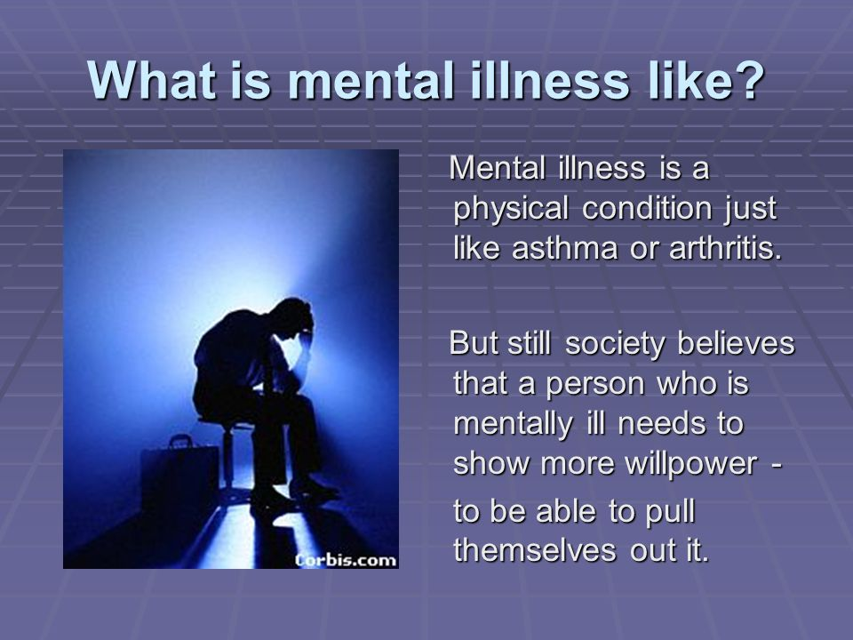 What is mental illness like? Mental illness is a physical condition just like asthma or arthritis. Mental illness is a physical condition just like as