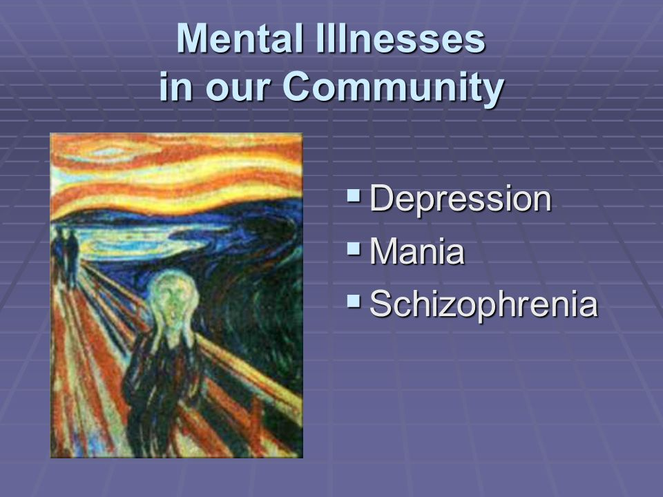 Mental Illnesses in our Community Depression Depression Mania Mania Schizophrenia Schizophrenia