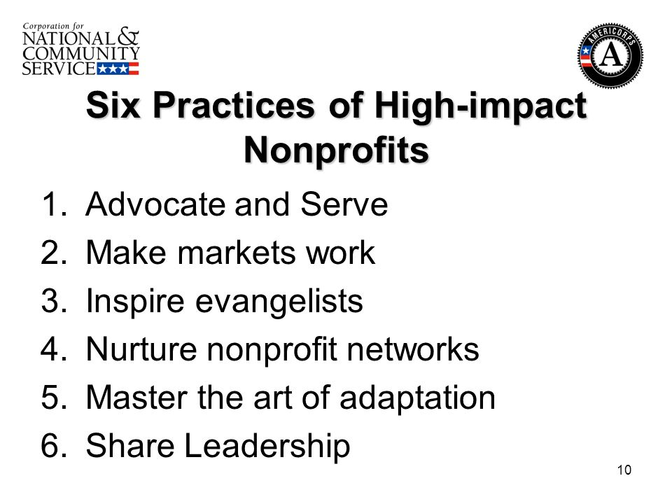 10 Six Practices of High-impact Nonprofits 1.Advocate and Serve 2.Make markets work 3.Inspire evangelists 4.Nurture nonprofit networks 5.Master the art of adaptation 6.Share Leadership