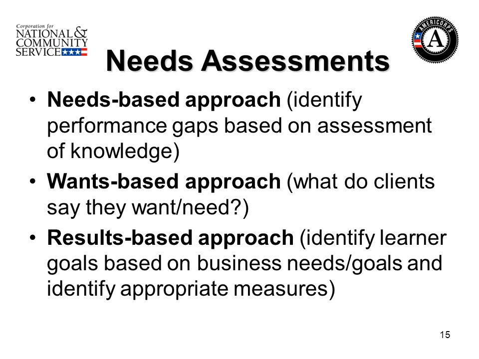 15 Needs Assessments Needs Assessments Needs-based approach (identify performance gaps based on assessment of knowledge) Wants-based approach (what do clients say they want/need?) Results-based approach (identify learner goals based on business needs/goals and identify appropriate measures)