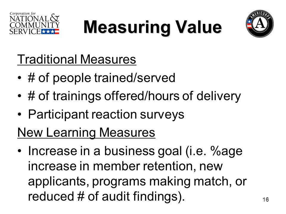 16 Measuring Value Measuring Value Traditional Measures # of people trained/served # of trainings offered/hours of delivery Participant reaction surveys New Learning Measures Increase in a business goal (i.e.