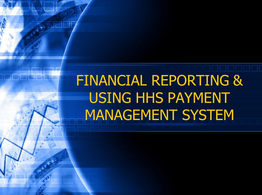 FINANCIAL REPORTING & USING HHS PAYMENT MANAGEMENT SYSTEM