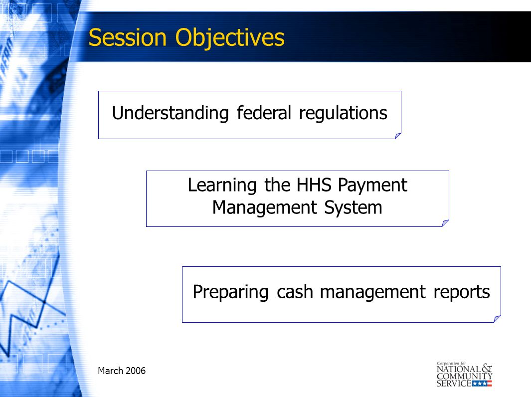 March 2006 Session Objectives Understanding federal regulations Learning the HHS Payment Management System Preparing cash management reports