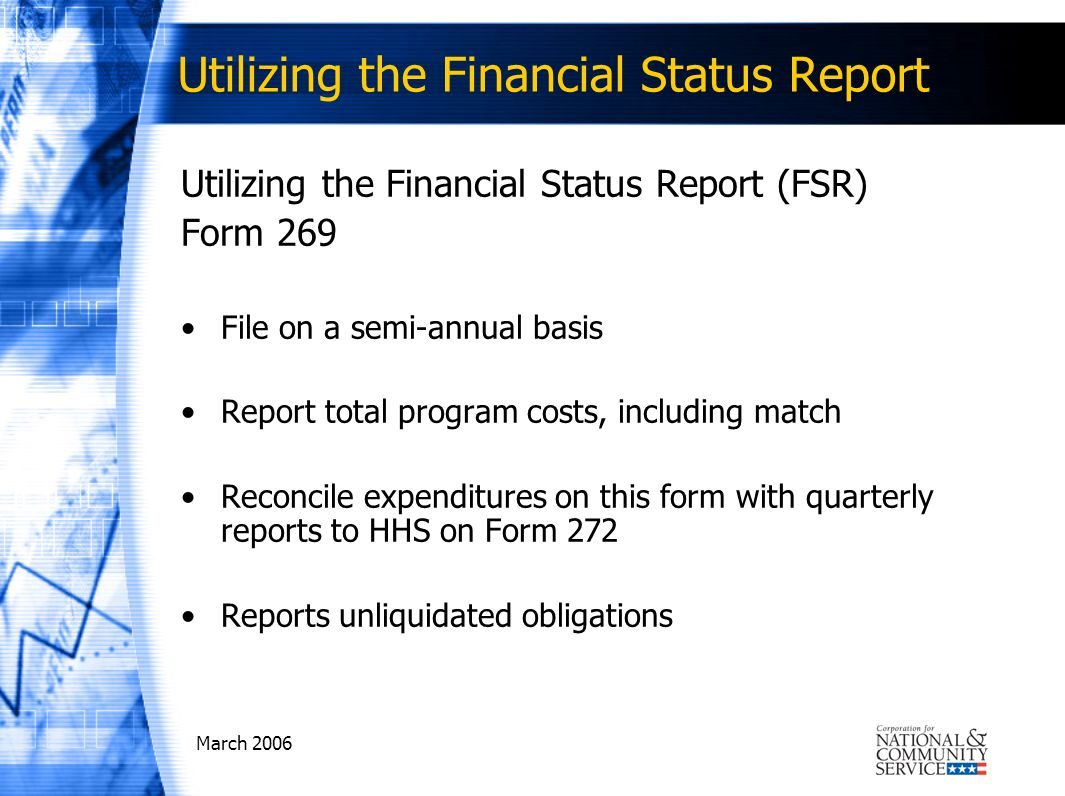 March 2006 Utilizing the Financial Status Report Utilizing the Financial Status Report (FSR) Form 269 File on a semi-annual basis Report total program